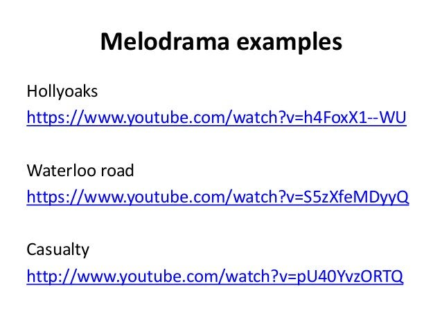 Melodrama examples Hollyoaks https://www.youtube.com/watch?v=h4FoxX1--WU Waterloo road https://www.youtube.com/watch?v=S5z...