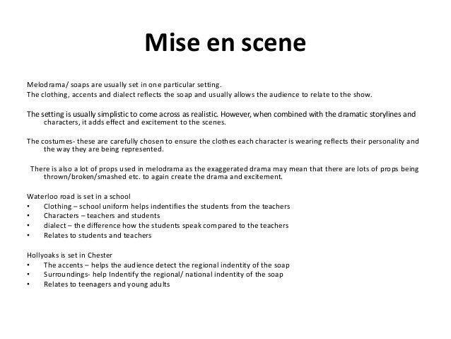 Mise en scene Melodrama/ soaps are usually set in one particular setting. The clothing, accents and dialect reflects the s...
