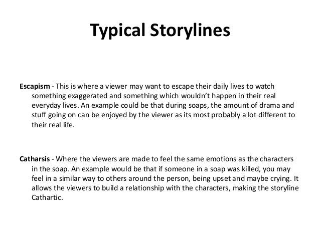 Typical Storylines Escapism - This is where a viewer may want to escape their daily lives to watch something exaggerated a...