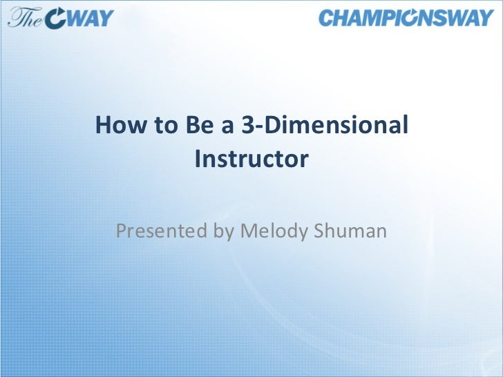 How to Be a 3-Dimensional Instructor Presented by Melody Shuman