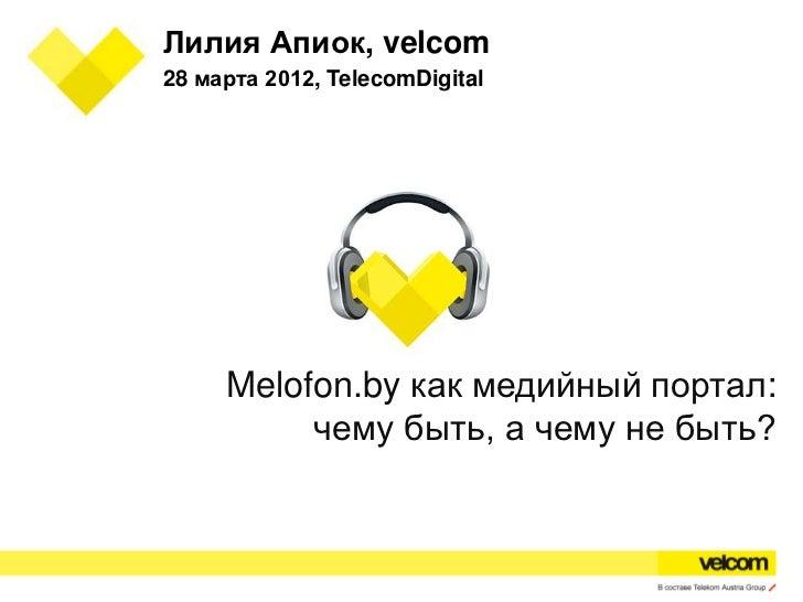 Лилия Апиок, velcom28 марта 2012, TelecomDigital     Melofon.by как медийный портал:          чему быть, а чему не быть?