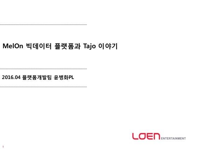 MelOn 빅데이터 플랫폼과 Tajo 이야기 2016.04 플랫폼개발팀 윤병화PL