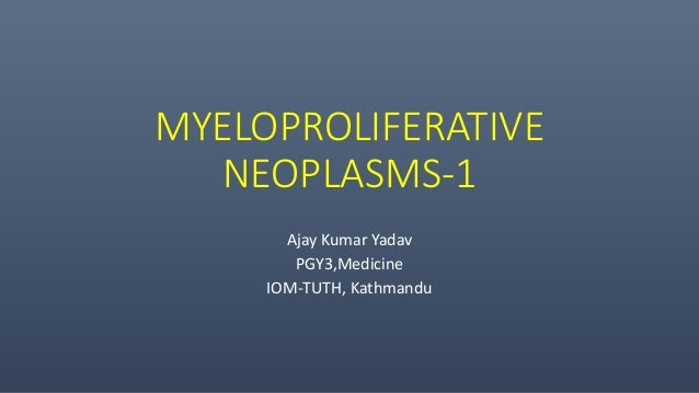 MYELOPROLIFERATIVE NEOPLASMS-1 Ajay Kumar Yadav PGY3,Medicine IOM-TUTH, Kathmandu