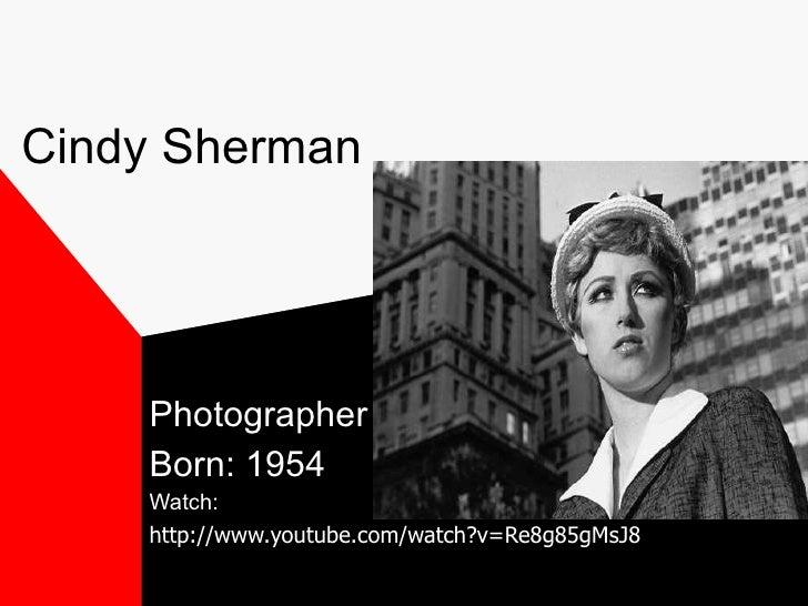 Cindy Sherman Photographer Born: 1954 Watch:  http://www.youtube.com/watch?v=Re8g85gMsJ8