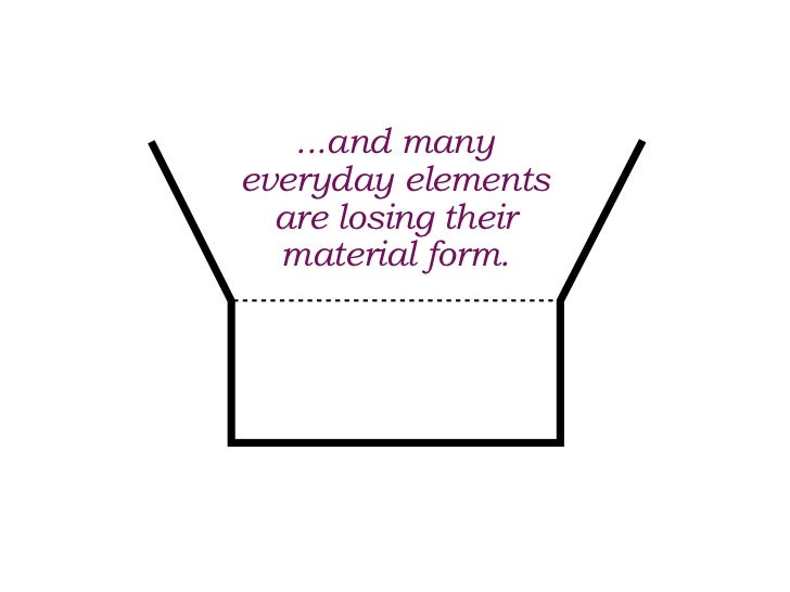 ...and manyeveryday elements  are losing their  material form.