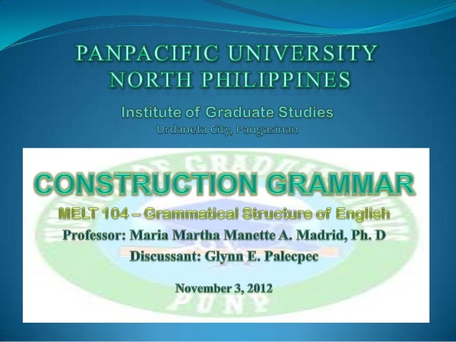 WHAT IS CONSTRUCTION GRAMMAR (CxG)?  It   is a constraint-based, generative, non-   derivational, mono-stratal grammatica...