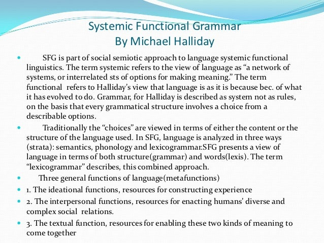 systemic functional approach to linguistics Meaning thirdly, systemic functional linguistics takes the study of the whole text as an object coffin (2001, pp 94-96) mentioned that systemic functional linguistics approach deals with both the spoken and written language sentences, clauses and text to sum up, systemic functional linguistics has provided a broad perspective on language.