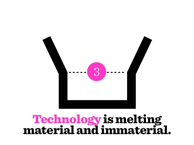 Many elements are losing       their material form.                3 Technology is meltingmaterial and immaterial.