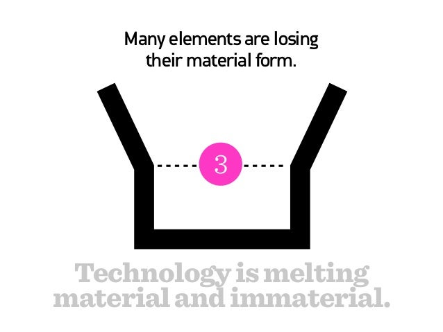 Many elements are losing       their material form.            Information Technology is meltingmaterial and immaterial.