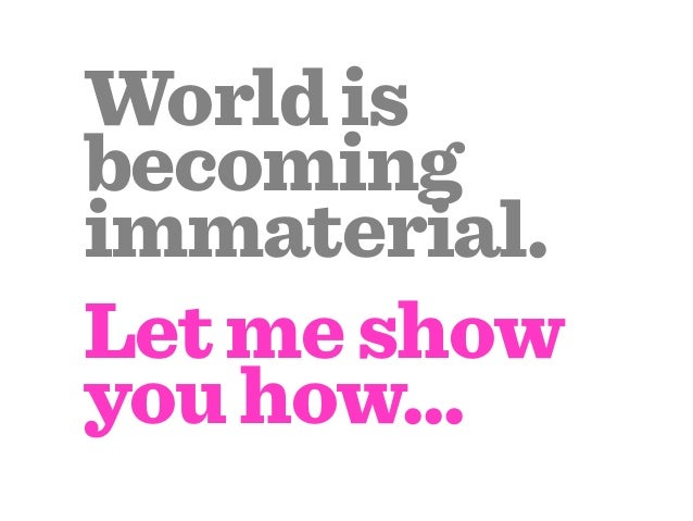 World isbecomingimmaterial.Let me showyou how...