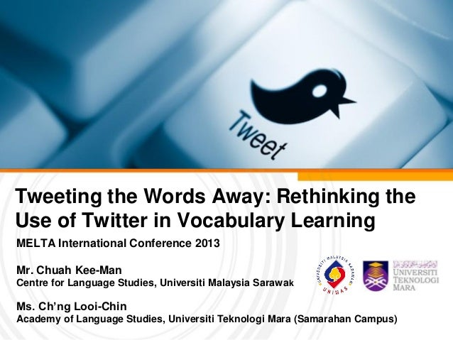 Tweeting the Words Away: Rethinking theUse of Twitter in Vocabulary LearningMELTA International Conference 2013Mr. Chuah K...