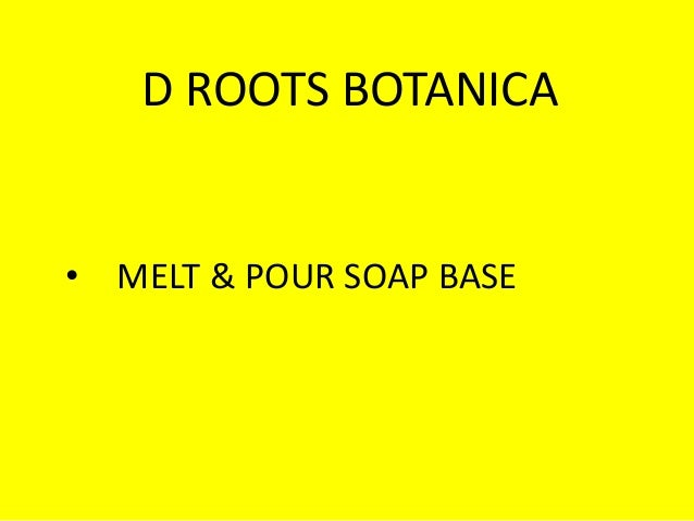 D ROOTS BOTANICA • MELT & POUR SOAP BASE
