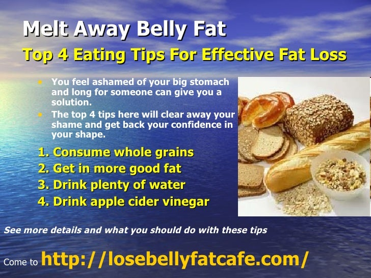 Melt Away Belly Fat Top 4 Eating Tips For Effective Fat Loss   <ul><li>You feel ashamed of your big stomach and long for s...