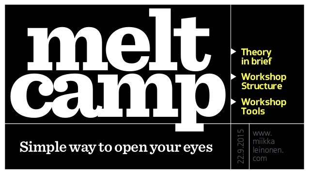 melt campSimplewaytoopenyoureyes Theory in brief Workshop Structure Workshop Tools 22.9.2015 www. miikka leinonen. com