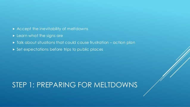 STEP 1: PREPARING FOR MELTDOWNS  Accept the inevitability of meltdowns  Learn what the signs are  Talk about situations...