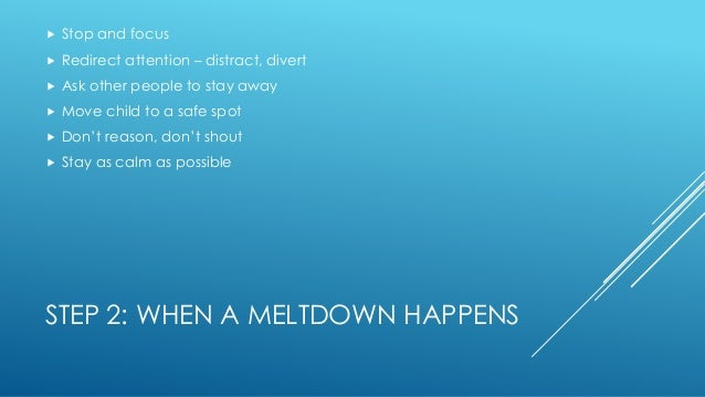 STEP 2: WHEN A MELTDOWN HAPPENS  Stop and focus  Redirect attention – distract, divert  Ask other people to stay away ...