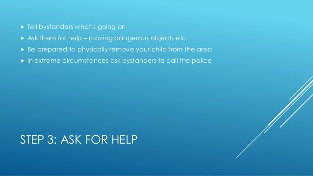 STEP 3: ASK FOR HELP  Tell bystanders what's going on  Ask them for help – moving dangerous objects etc  Be prepared to...