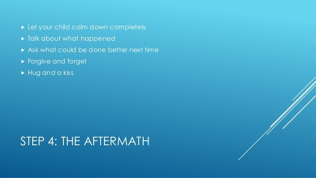 STEP 4: THE AFTERMATH  Let your child calm down completely  Talk about what happened  Ask what could be done better nex...