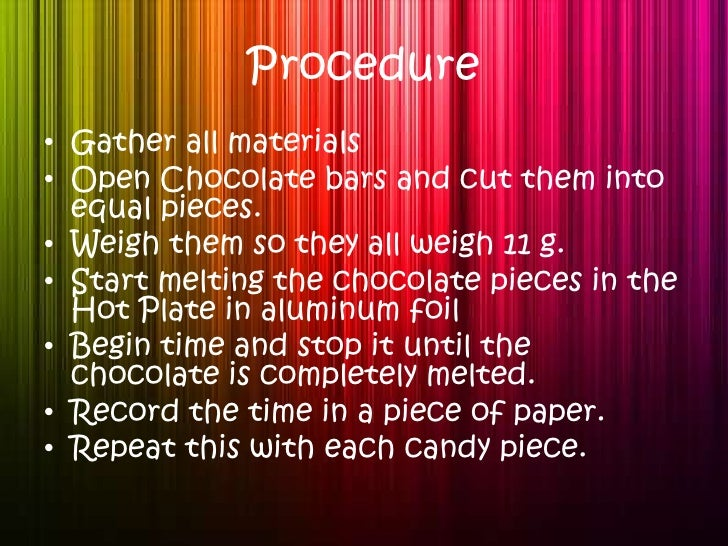 Procedure<br />Gather all materials <br />Open Chocolate bars and cut them into equal pieces.<br />Weigh them so they all ...
