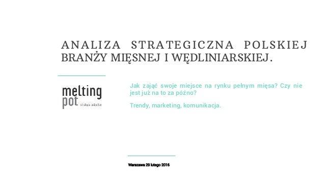 Warszawa 29 lutego 2016 Jak zająć swoje miejsce na rynku pełnym mięsa? Czy nie jest już na to za późno? Trendy, marketing,...