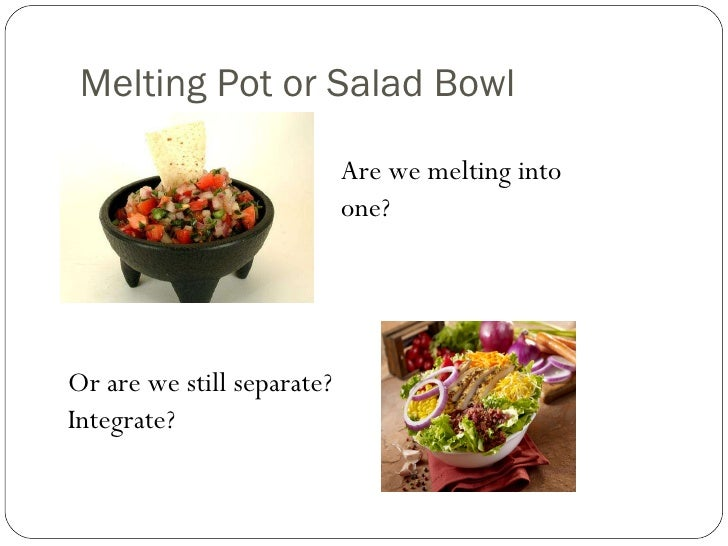 america melting pot or salad bowl essay Essay about america the melting pot or america the salad bowl 2185 words | 9 pages assimilating to new culture is much more bearable when one builds close relationships by showing becoming sympathetic to other's needs.