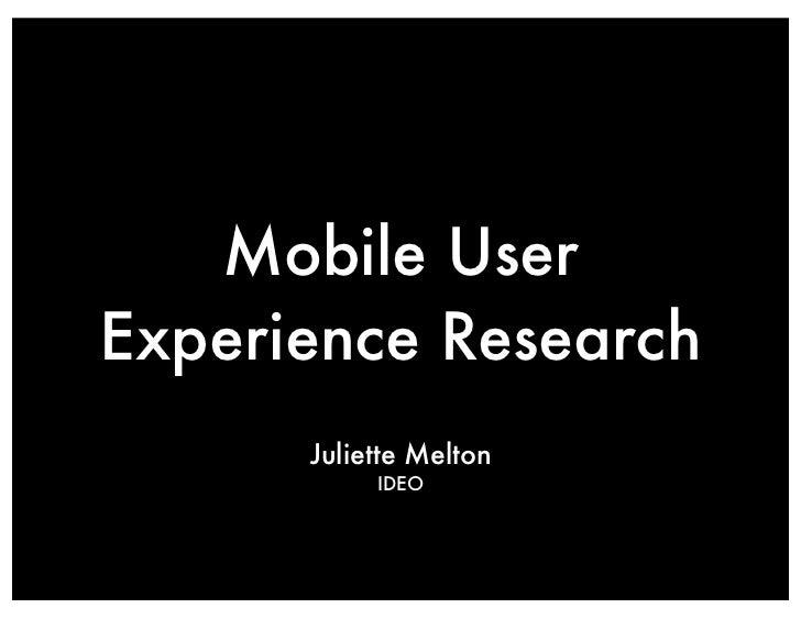 Mobile UserExperience Research      Juliette Melton           IDEO