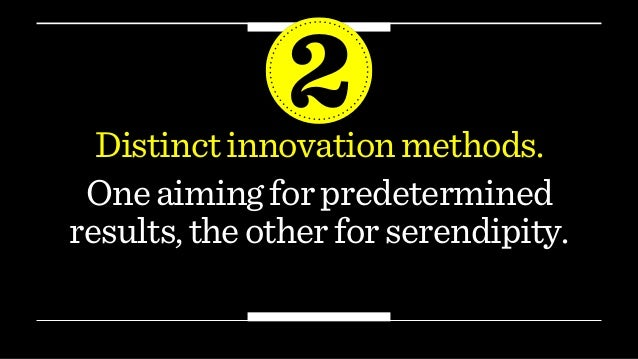 Distinctinnovationmethods. 2 Oneaimingforpredetermined results,theotherforserendipity.