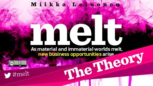 As material and immaterial worlds melt, new business opportunities arise. M i i k k a L e i n o n e n #melt TheTheory
