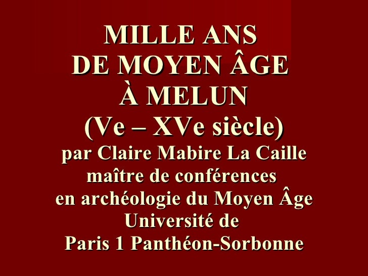 MILLE ANS  DE MOYEN  Â GE  À  MELUN (Ve – XVe siècle) par Claire Mabire La Caille maître de conférences  en archéologie du...