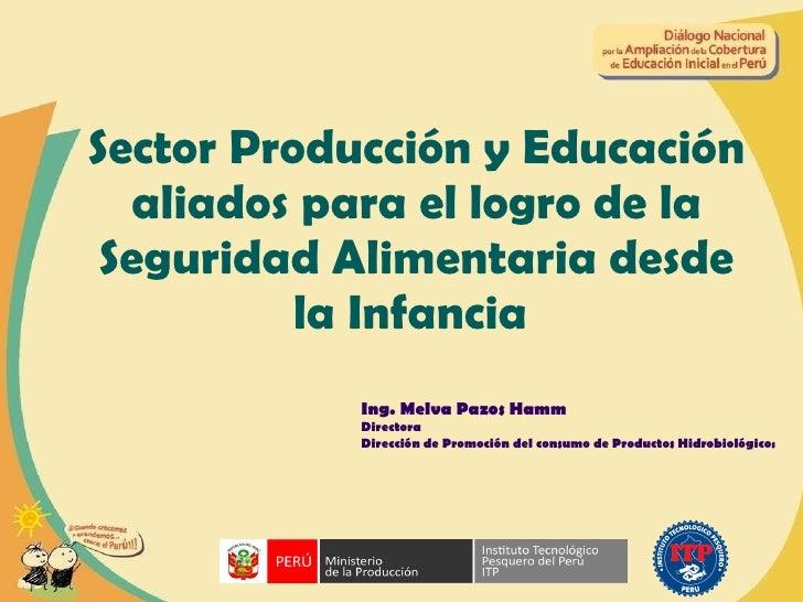 Sector Producción y Educación aliados para el logro de la Seguridad Alimentaria desde la Infancia  Ing. Melva Pazos Hamm D...