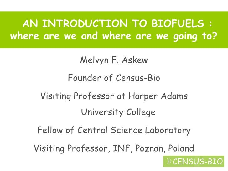 AN INTRODUCTION TO BIOFUELS : where are we and where are we going to?                 Melvyn F. Askew              Founder...