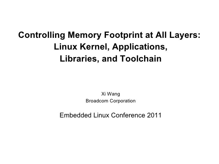 Controlling Memory Footprint at All Layers:         Linux Kernel, Applications,          Libraries, and Toolchain         ...