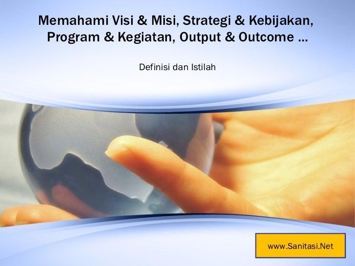 Memahami Visi & Misi, Strategi & Kebijakan,  Program & Kegiatan, Output & Outcome ... Definisi dan Istilah www.Sanitasi.Net
