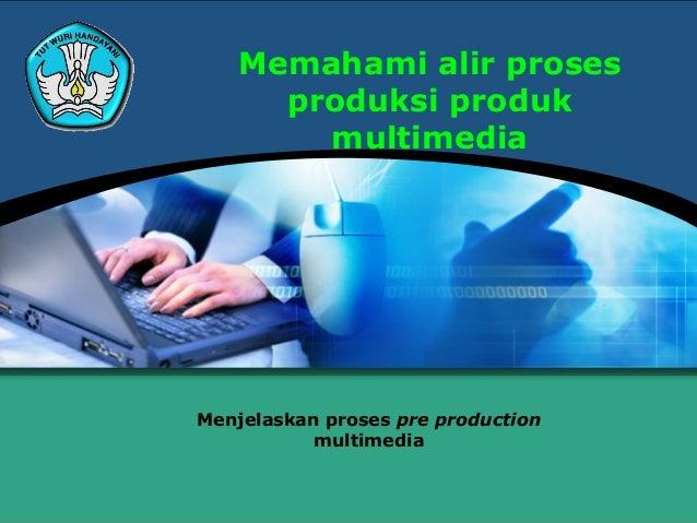 Memahami alir proses     produksi produk       multimediaMenjelaskan proses pre production           multimedia