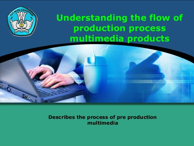Understanding the flow of     production process    multimedia productsDescribes the process of pre production            ...