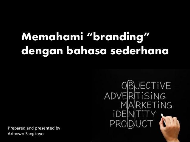 """Prepared and presented by Aribowo Sangkoyo Memahami """"branding"""" dengan bahasa sederhana"""