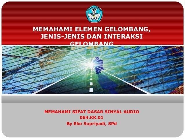 MEMAHAMI ELEMEN GELOMBANG, JENIS-JENIS DAN INTERAKSI         GELOMBANG  MEMAHAMI SIFAT DASAR SINYAL AUDIO              064...