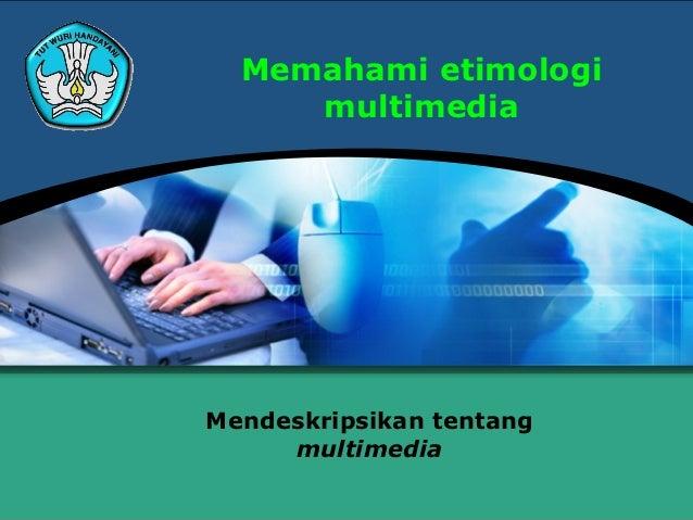 Memahami etimologi     multimediaMendeskripsikan tentang     multimedia