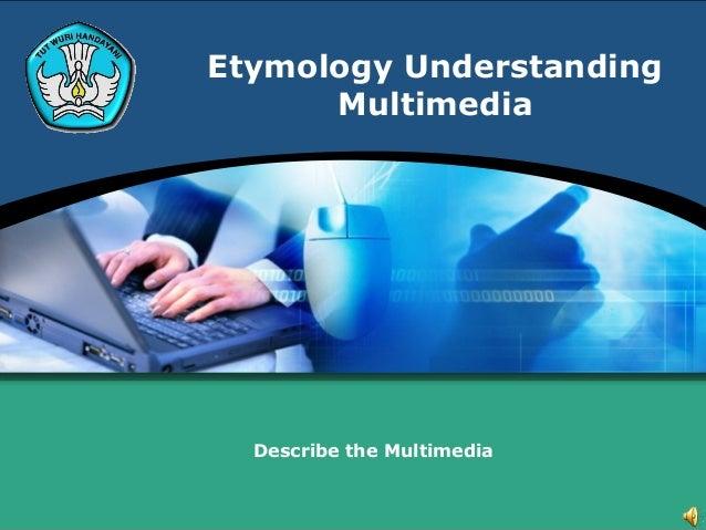 Etymology Understanding      Multimedia  Describe the Multimedia