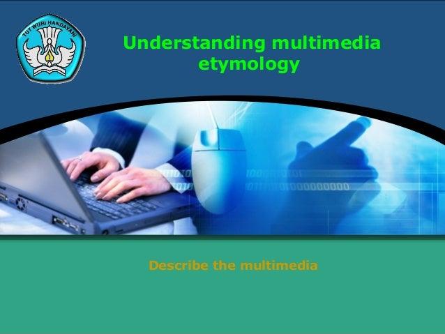 Understanding multimedia       etymology  Describe the multimedia