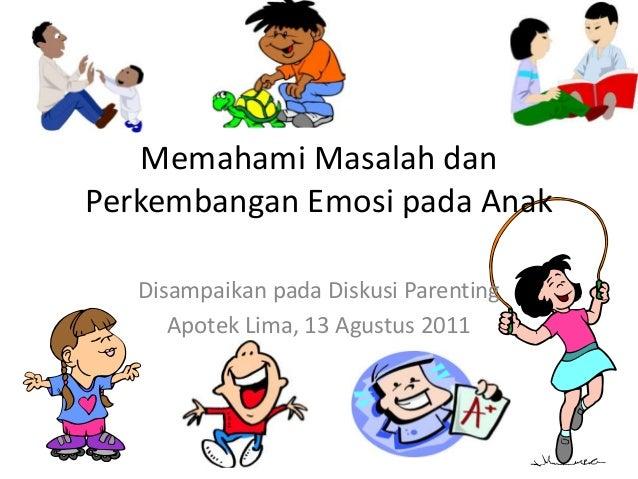Memahami Masalah dan  Perkembangan Emosi pada Anak  Disampaikan pada Diskusi Parenting  Apotek Lima, 13 Agustus 2011