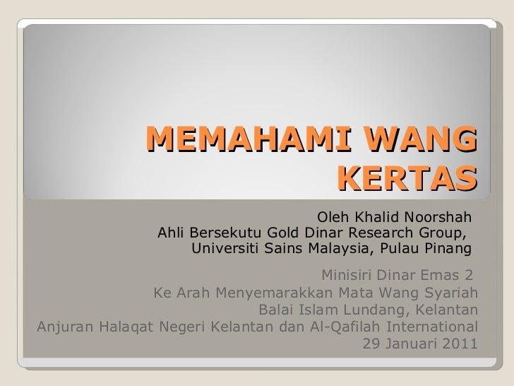 MEMAHAMI WANG  KERTAS <ul><ul><li>Oleh Khalid Noorshah </li></ul></ul><ul><ul><li>Ahli Bersekutu Gold Dinar Research Group...