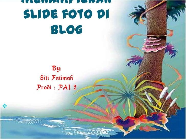 Cara menampilkan slide fotodi blog<br />By:<br />Siti Fatimah<br />Prodi : PAI 2<br />