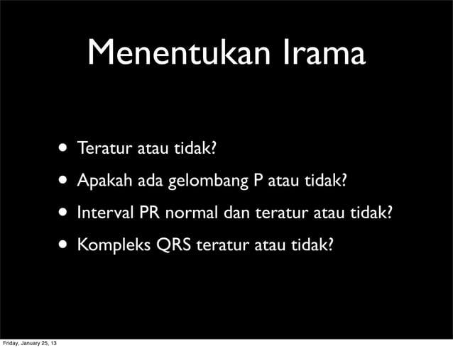 Menentukan Irama • Teratur atau tidak? • Apakah ada gelombang P atau tidak? • Interval PR normal dan teratur atau tidak? •...