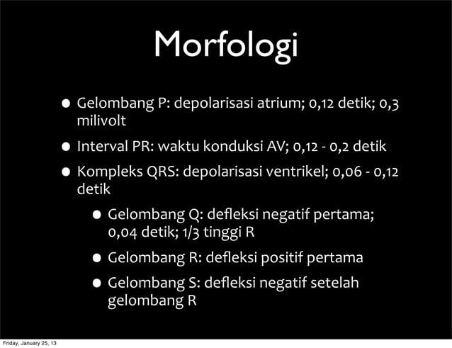 Morfologi •Gelombang  P:  depolarisasi  atrium;  0,12  detik;  0,3   milivolt •Interval  PR:  waktu  k...