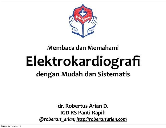 Membaca  dan  Memahami   Elektrokardiografi dengan  Mudah  dan  Sistematis dr.  Robertus  Arian  D. IGD ...