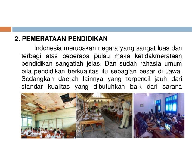 2. PEMERATAAN PENDIDIKAN  Indonesia merupakan negara yang sangat luas dan  terbagi atas beberapa pulau maka ketidakmerataa...