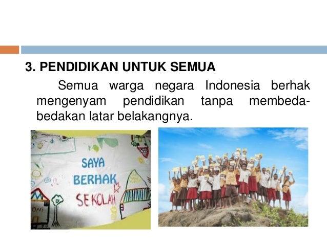 3. PENDIDIKAN UNTUK SEMUA  Semua warga negara Indonesia berhak  mengenyam pendidikan tanpa membeda-bedakan  latar belakang...