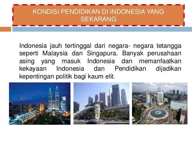 KONDISI PENDIDIKAN DI INDONESIA YANG  SEKARANG  Indonesia jauh tertinggal dari negara- negara tetangga  seperti Malaysia d...