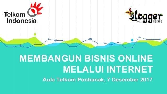 MEMBANGUN BISNIS ONLINE MELALUI INTERNET Aula Telkom Pontianak, 7 Desember 2017